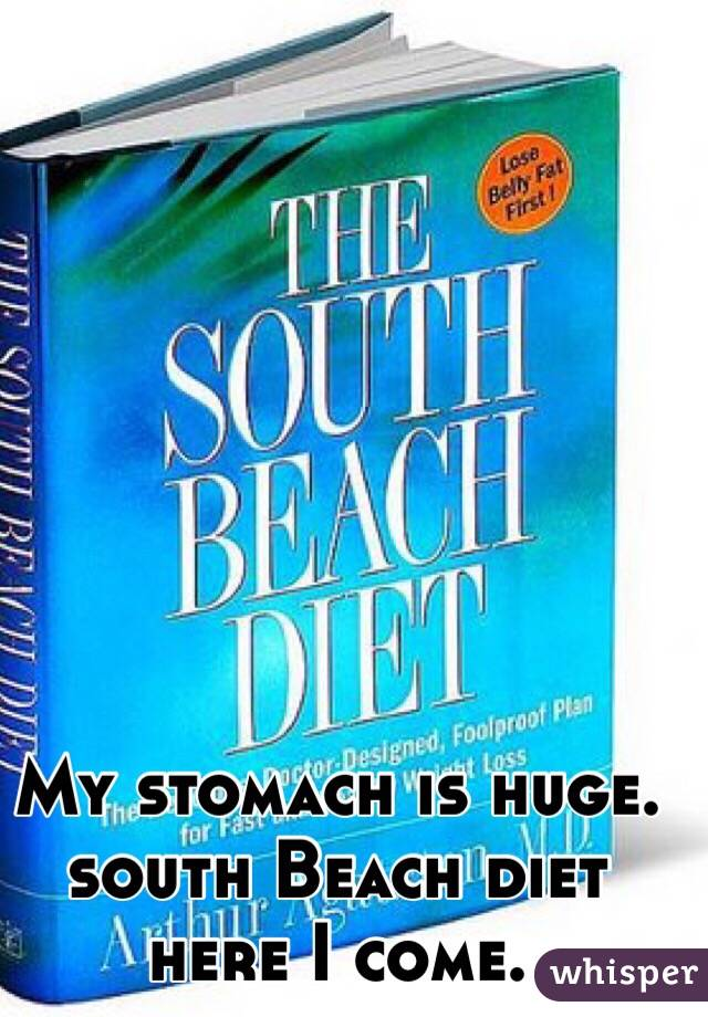 My stomach is huge. south Beach diet here I come.