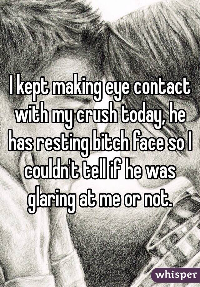 I kept making eye contact with my crush today, he has resting bitch face so I couldn't tell if he was glaring at me or not.