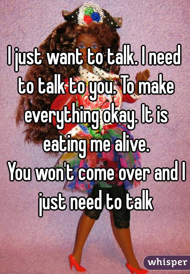 I just want to talk. I need to talk to you. To make everything okay. It is eating me alive.  You won't come over and I just need to talk
