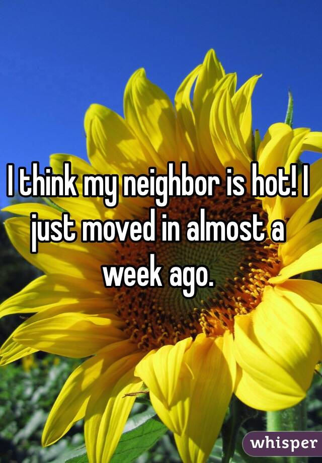 I think my neighbor is hot! I just moved in almost a week ago.