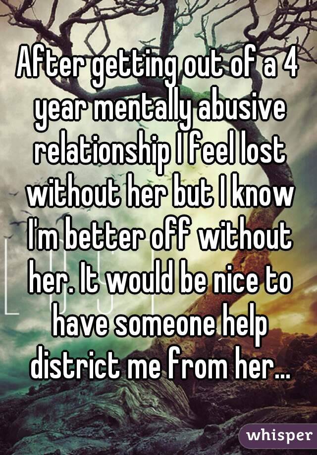 After getting out of a 4 year mentally abusive relationship I feel lost without her but I know I'm better off without her. It would be nice to have someone help district me from her...