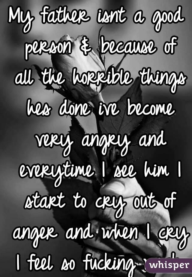 My father isnt a good person & because of all the horrible things hes done ive become very angry and everytime I see him I start to cry out of anger and when I cry I feel so fucking weak. I hate it.