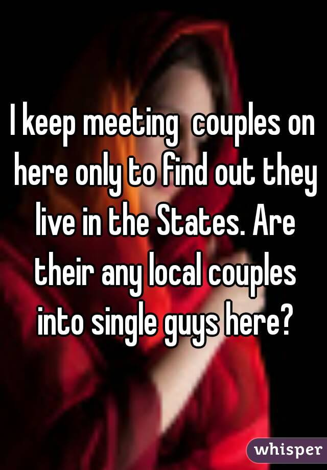 I keep meeting  couples on here only to find out they live in the States. Are their any local couples into single guys here?