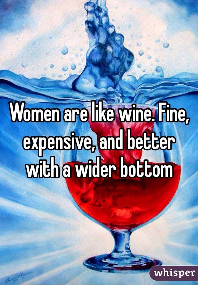 Women are like wine. Fine, expensive, and better with a wider bottom