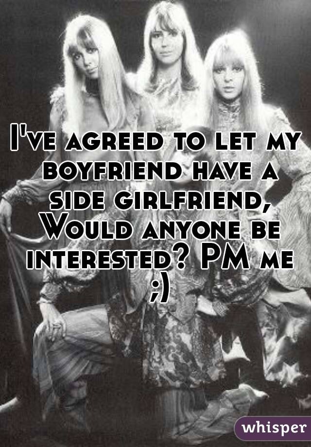 I've agreed to let my boyfriend have a side girlfriend, Would anyone be interested? PM me ;)
