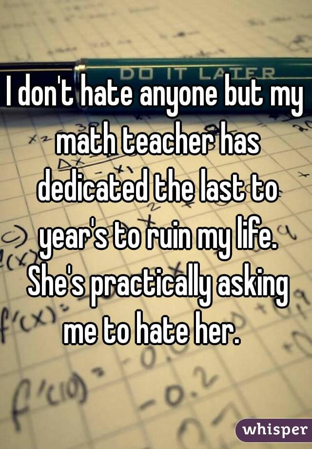 I don't hate anyone but my math teacher has dedicated the last to year's to ruin my life. She's practically asking me to hate her.