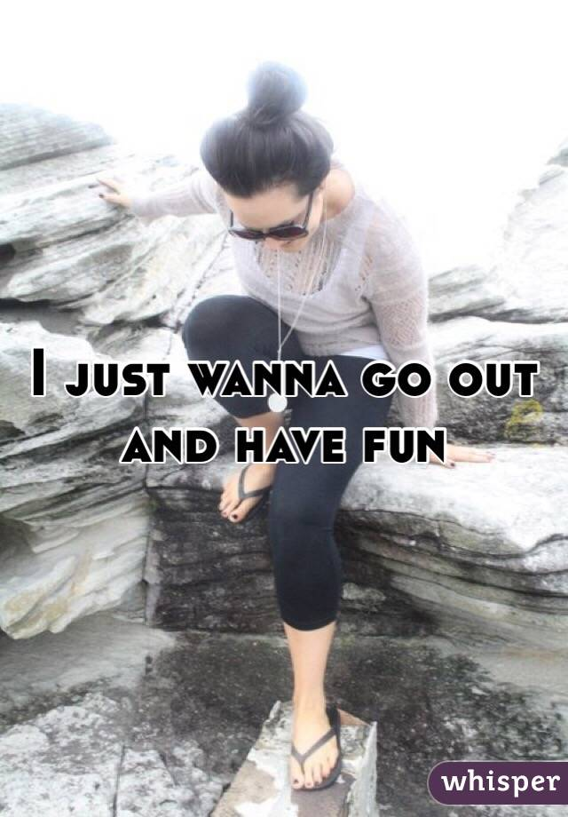 I just wanna go out and have fun