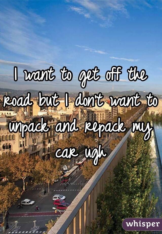 I want to get off the road but I don't want to unpack and repack my car ugh