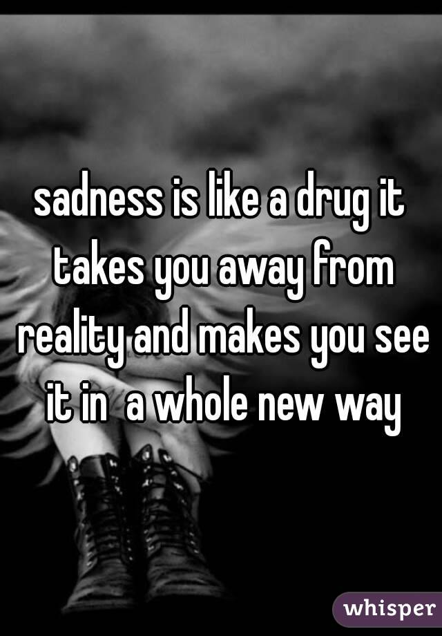 sadness is like a drug it takes you away from reality and makes you see it in  a whole new way