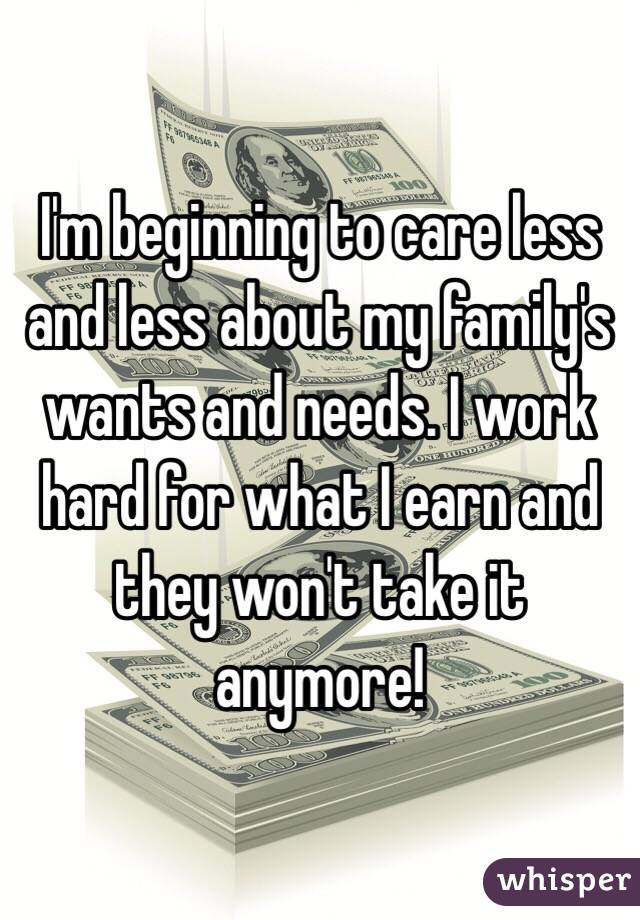 I'm beginning to care less and less about my family's wants and needs. I work hard for what I earn and they won't take it anymore!