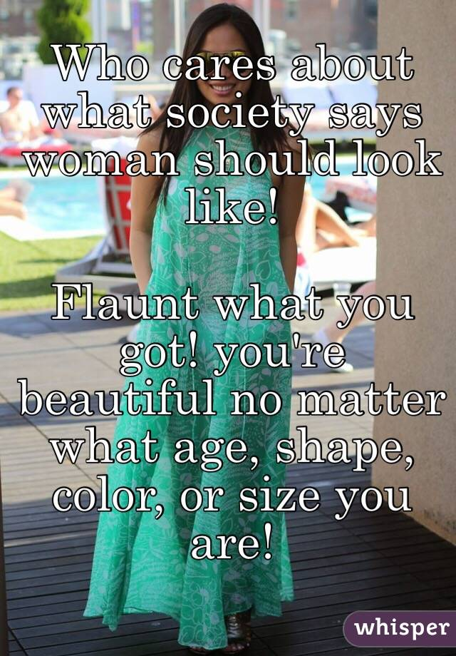 Who cares about what society says woman should look like!   Flaunt what you got! you're beautiful no matter what age, shape, color, or size you are!
