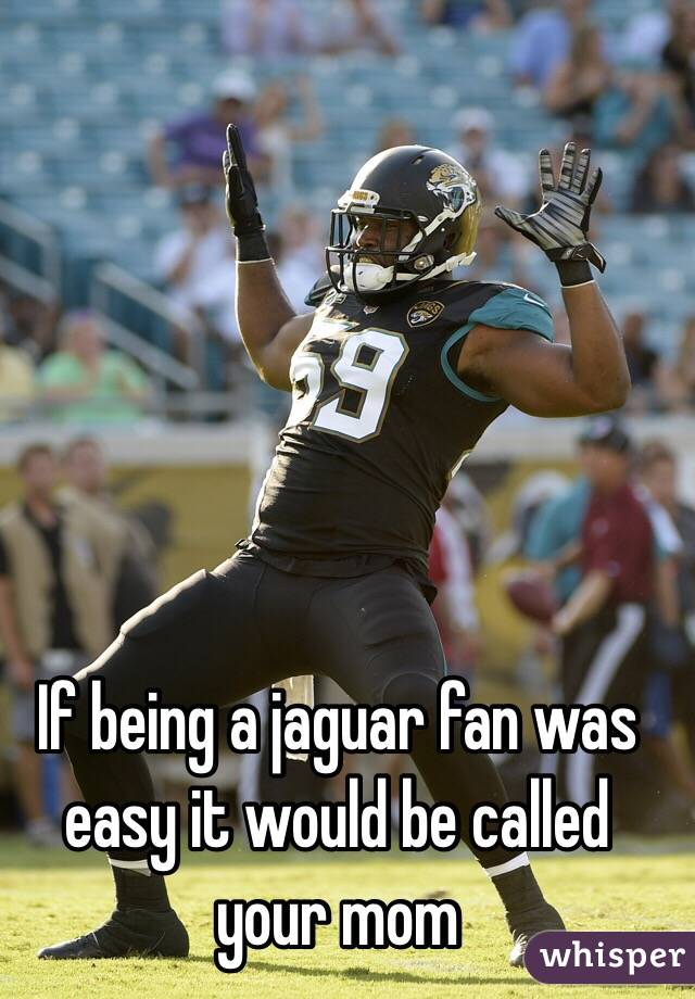 If being a jaguar fan was easy it would be called your mom