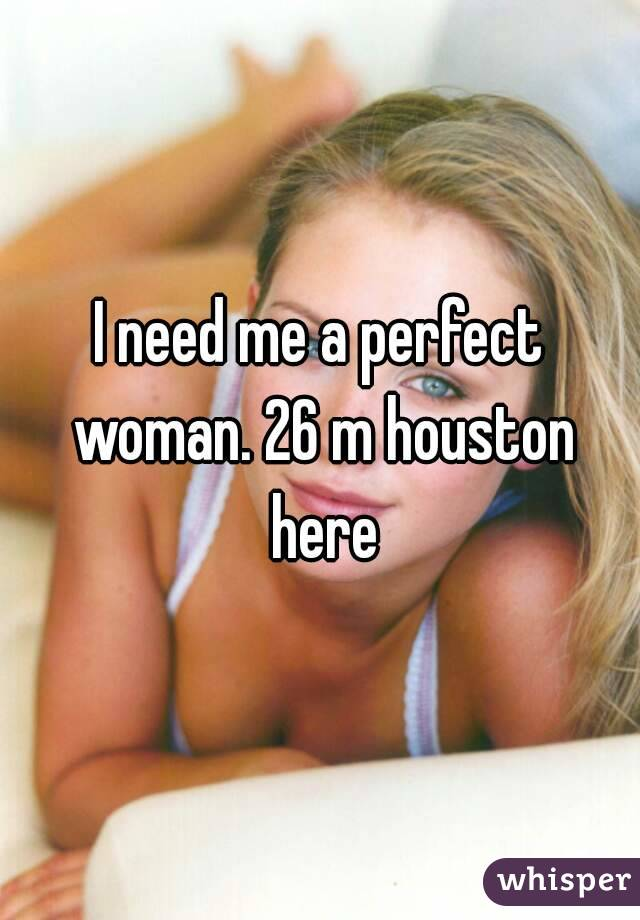 I need me a perfect woman. 26 m houston here