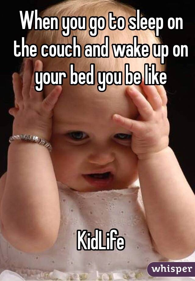 When you go to sleep on the couch and wake up on your bed you be like      KidLife