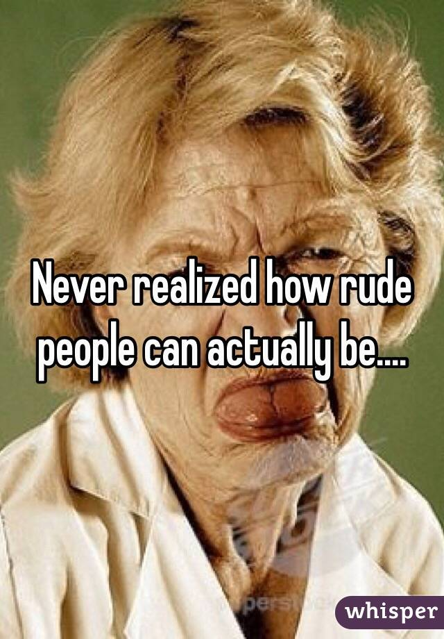 Never realized how rude people can actually be....