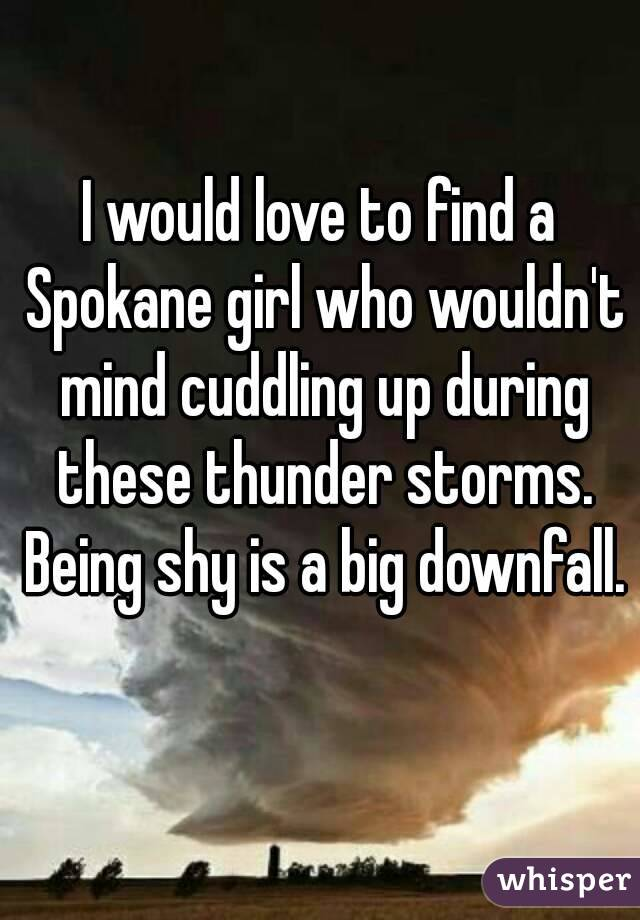 I would love to find a Spokane girl who wouldn't mind cuddling up during these thunder storms. Being shy is a big downfall.