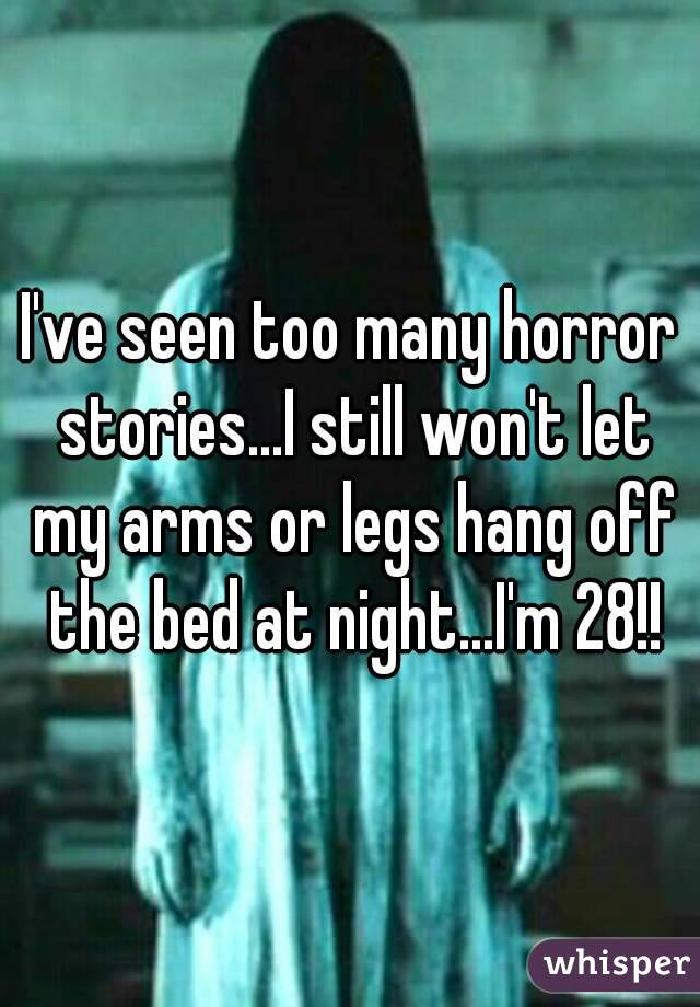 I've seen too many horror stories...I still won't let my arms or legs hang off the bed at night...I'm 28!!
