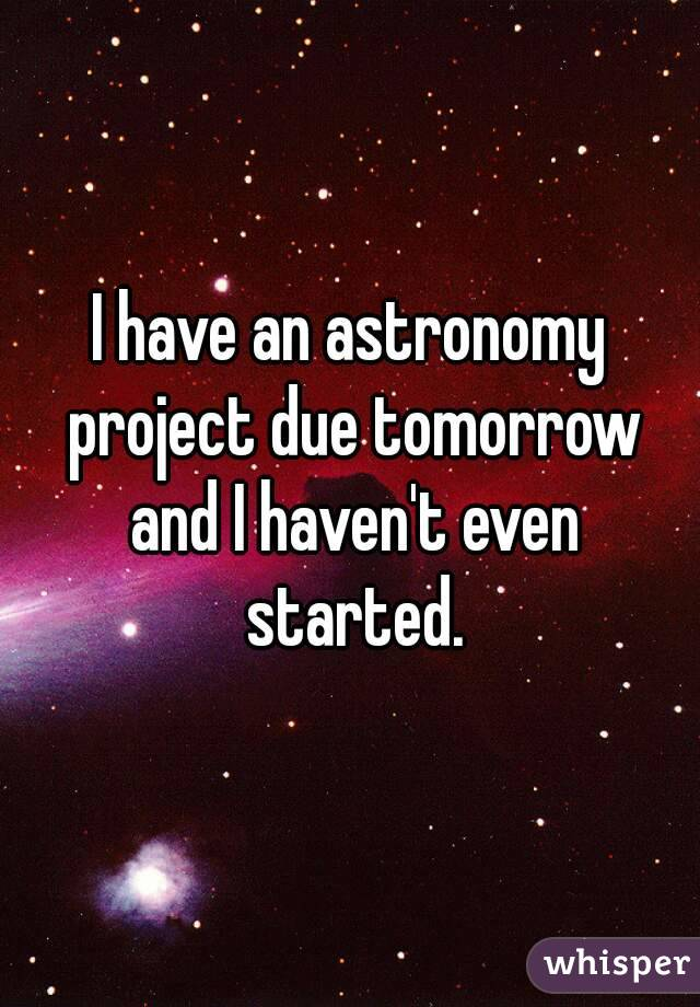 I have an astronomy project due tomorrow and I haven't even started.