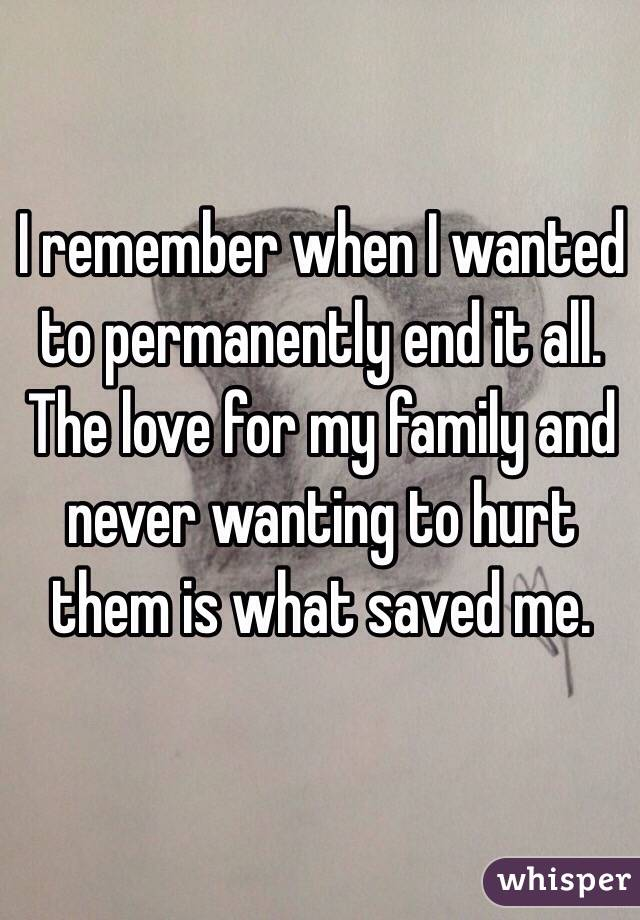I remember when I wanted to permanently end it all. The love for my family and never wanting to hurt them is what saved me.