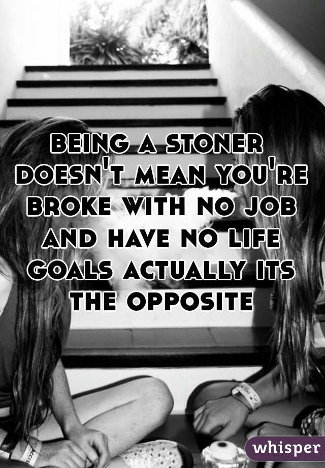 being a stoner doesn't mean you're broke with no job and have no life goals actually its the opposite