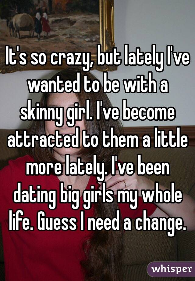 It's so crazy, but lately I've wanted to be with a skinny girl. I've become attracted to them a little more lately. I've been dating big girls my whole life. Guess I need a change.