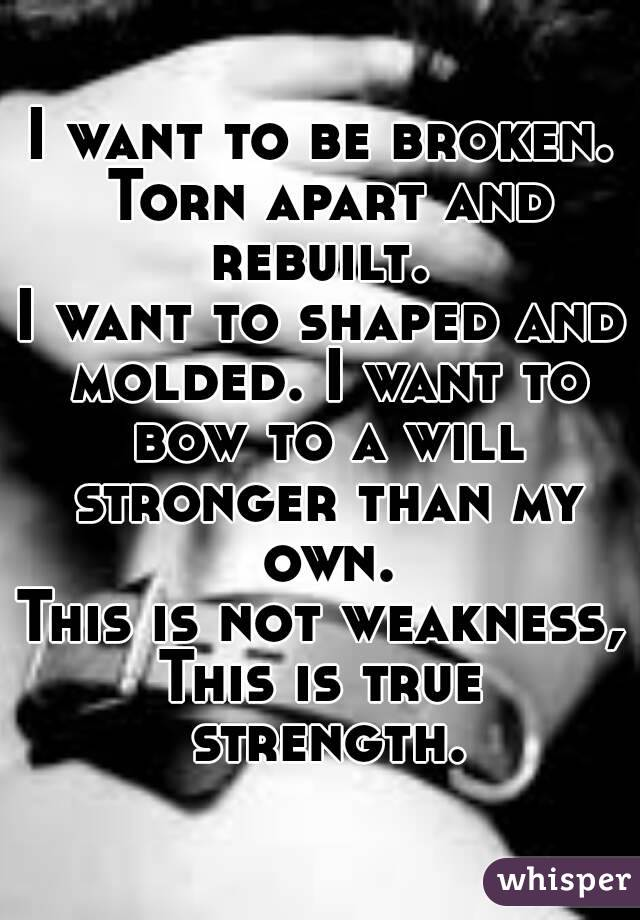 I want to be broken. Torn apart and rebuilt.  I want to shaped and molded. I want to bow to a will stronger than my own. This is not weakness, This is true strength.