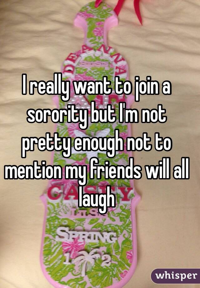 I really want to join a sorority but I'm not pretty enough not to mention my friends will all laugh