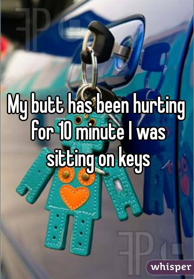 My butt has been hurting for 10 minute I was sitting on keys