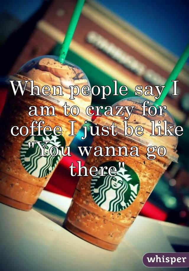 """When people say I am to crazy for coffee I just be like """"You wanna go there"""""""
