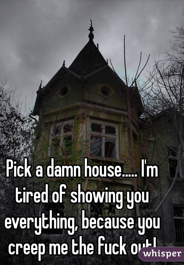 Pick a damn house..... I'm tired of showing you everything, because you creep me the fuck out!