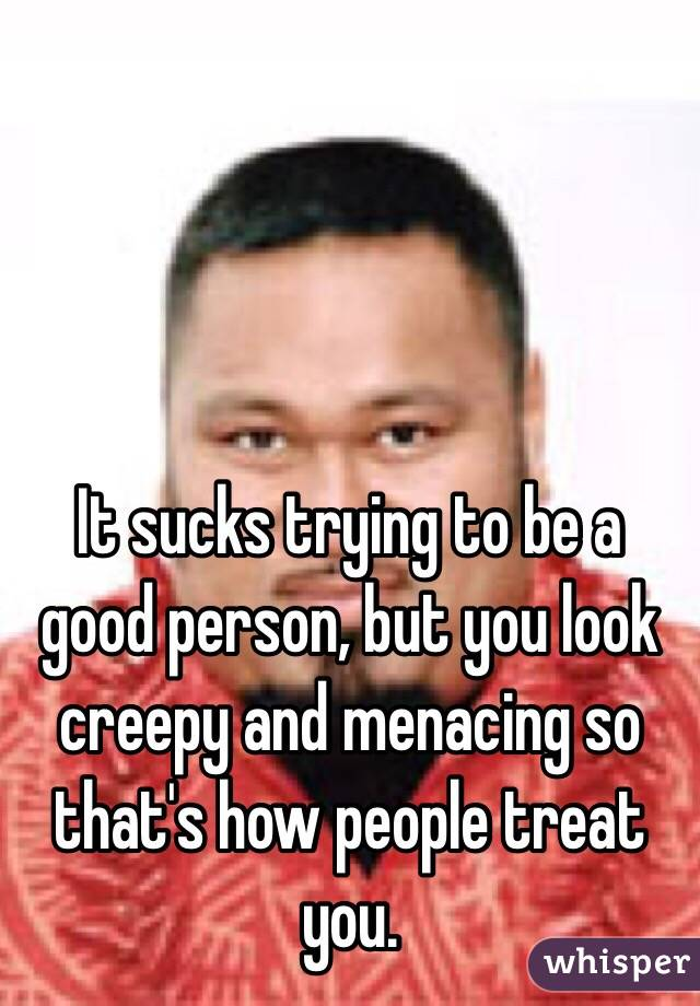 It sucks trying to be a good person, but you look creepy and menacing so that's how people treat you.