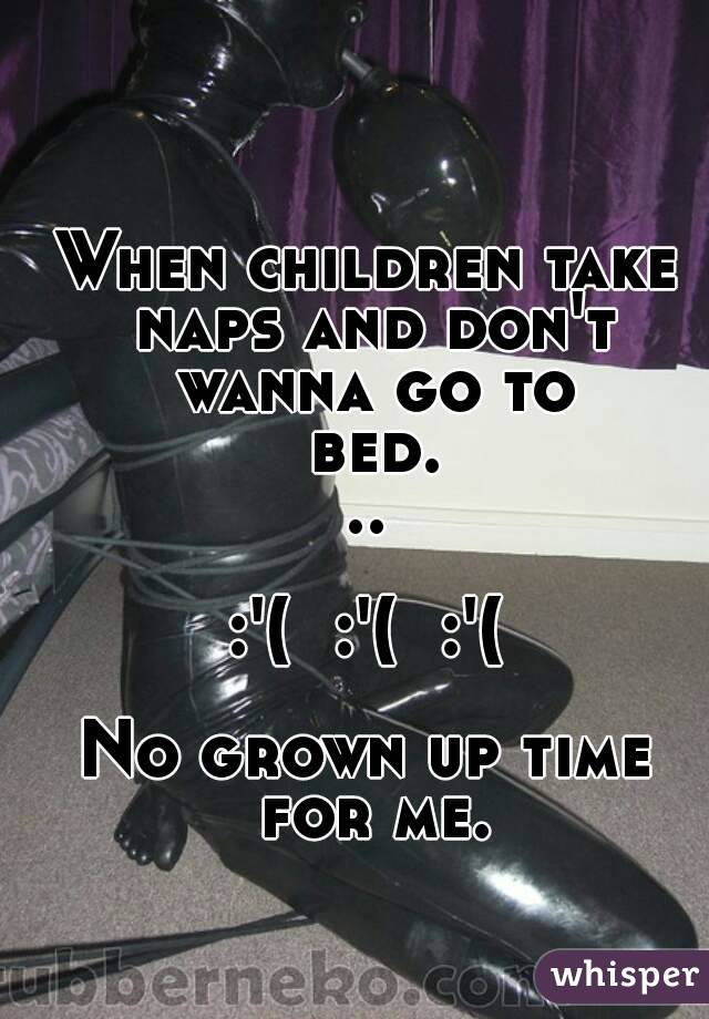 When children take naps and don't wanna go to bed...  :'(  :'(  :'(  No grown up time for me.