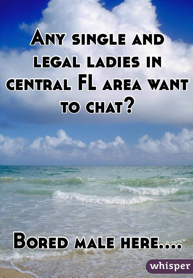 Any single and legal ladies in central FL area want to chat?       Bored male here....