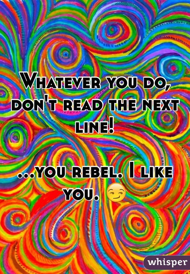Whatever you do, don't read the next line!  ...you rebel. I like you. 😏