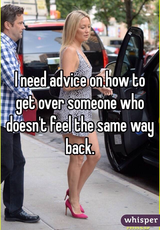 I need advice on how to get over someone who doesn't feel the same way back.