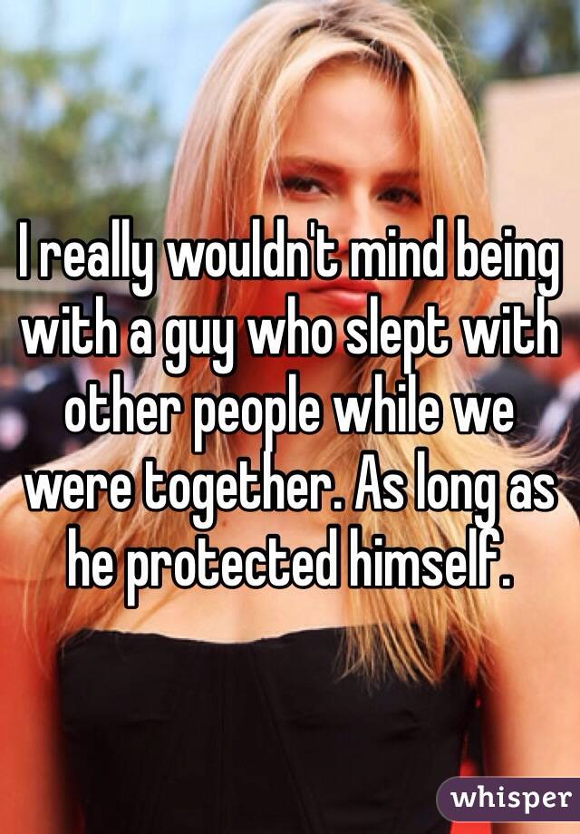 I really wouldn't mind being with a guy who slept with other people while we were together. As long as he protected himself.