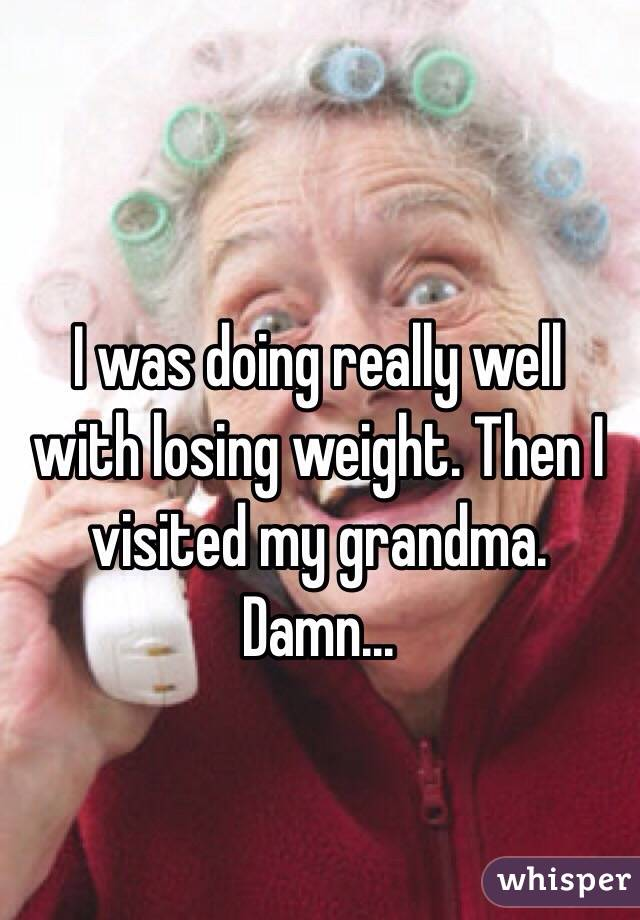 I was doing really well with losing weight. Then I visited my grandma. Damn...