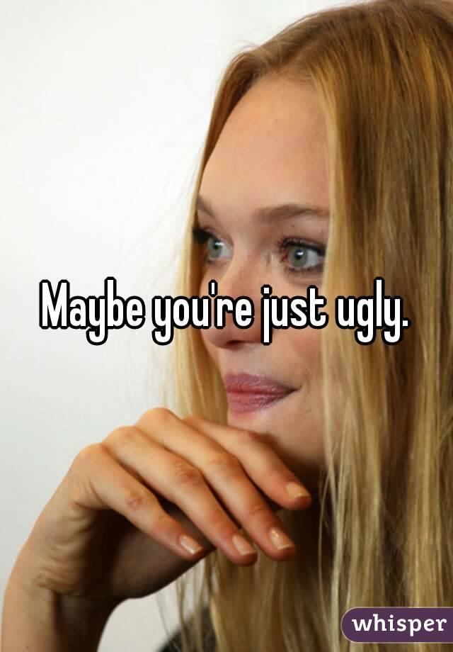 Maybe you're just ugly.