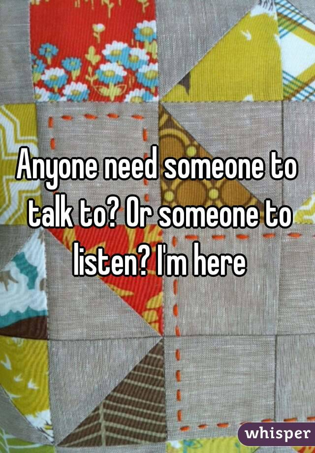 Anyone need someone to talk to? Or someone to listen? I'm here