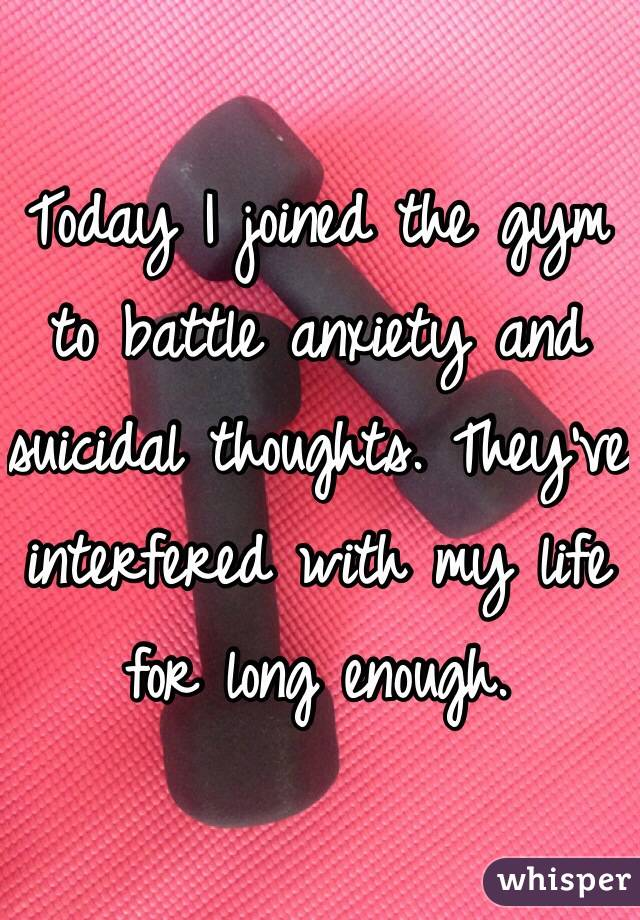 Today I joined the gym to battle anxiety and suicidal thoughts. They've interfered with my life for long enough.