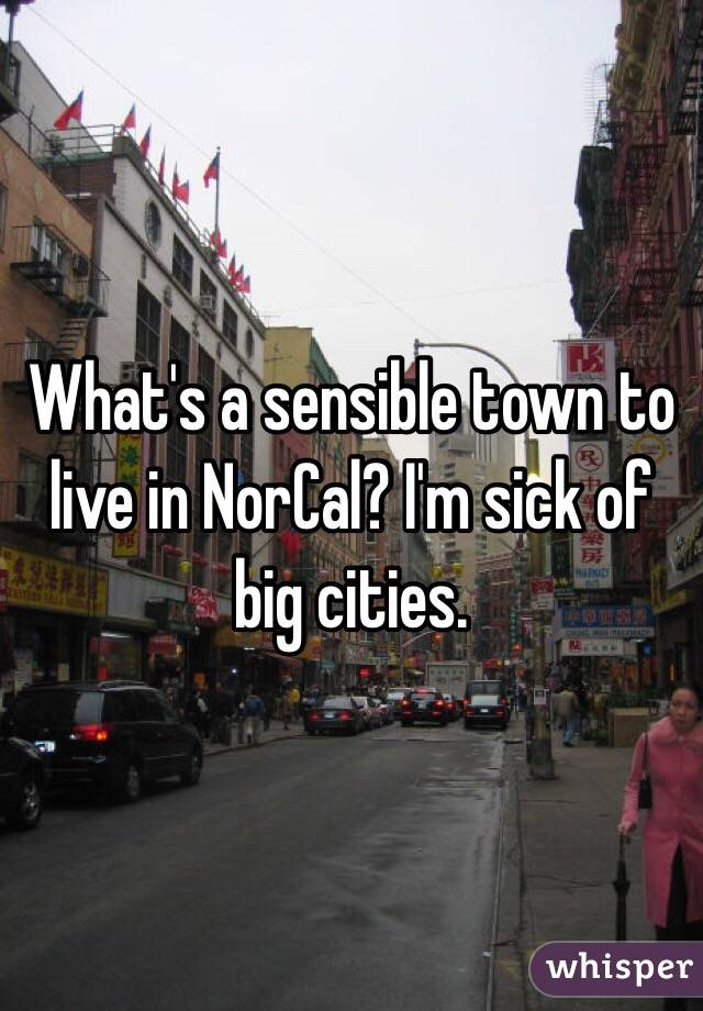 What's a sensible town to live in NorCal? I'm sick of big cities.