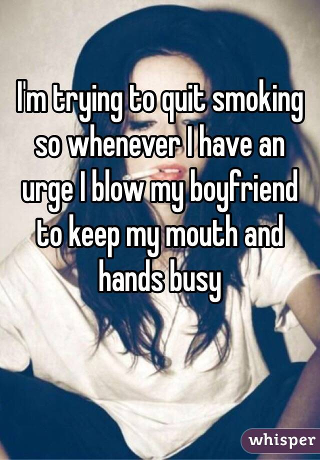 I'm trying to quit smoking so whenever I have an urge I blow my boyfriend to keep my mouth and hands busy