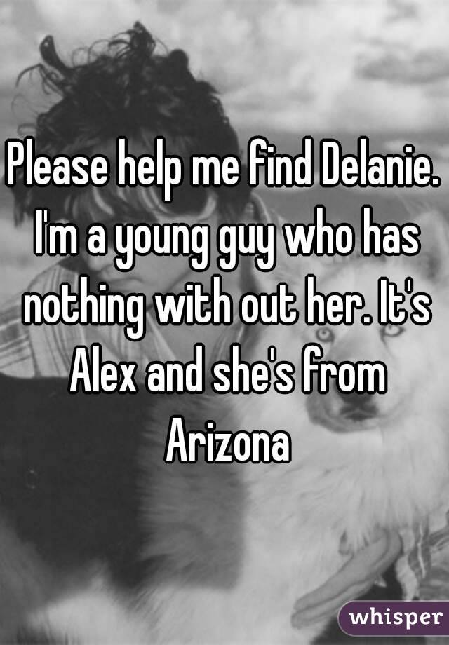 Please help me find Delanie. I'm a young guy who has nothing with out her. It's Alex and she's from Arizona