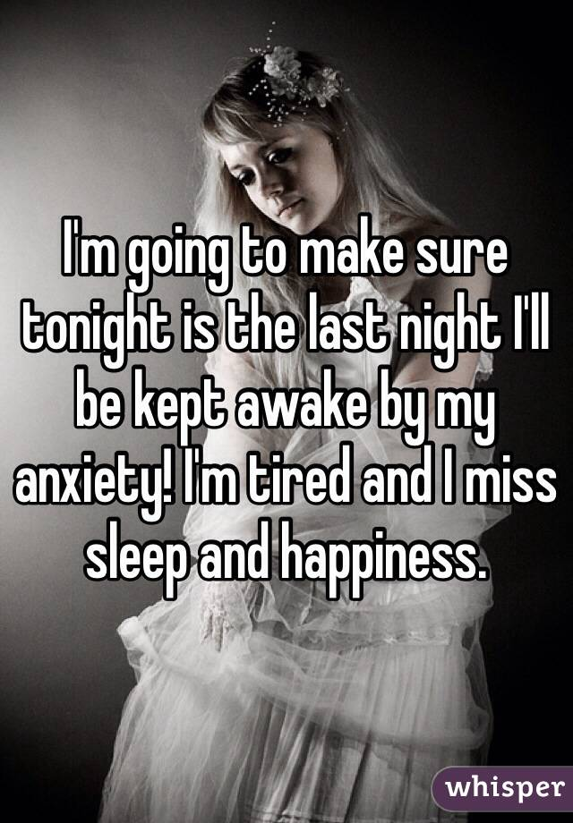 I'm going to make sure tonight is the last night I'll be kept awake by my anxiety! I'm tired and I miss sleep and happiness.