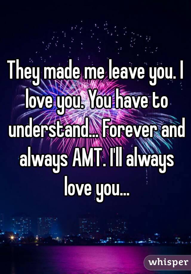 They made me leave you. I love you. You have to understand... Forever and always AMT. I'll always love you...