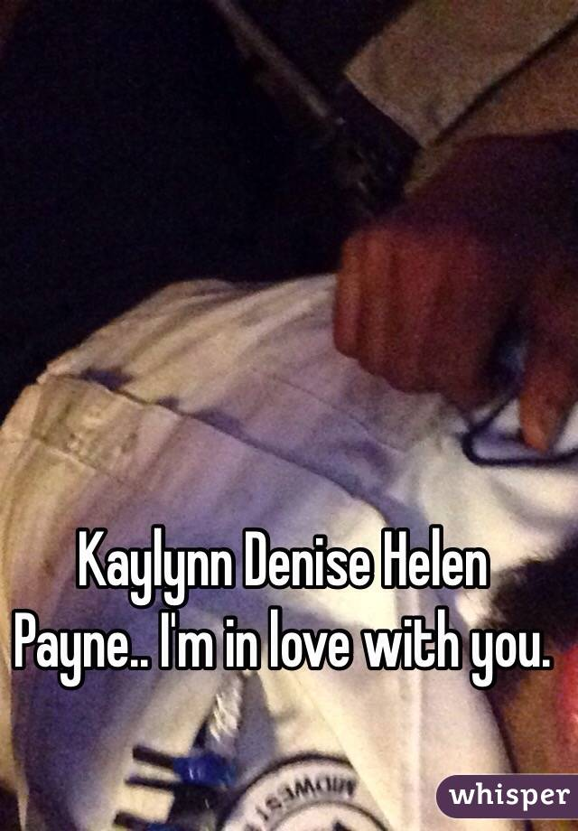 Kaylynn Denise Helen Payne.. I'm in love with you.