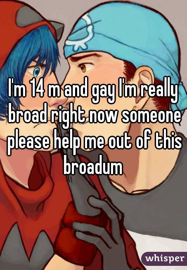 I'm 14 m and gay I'm really broad right now someone please help me out of this broadum