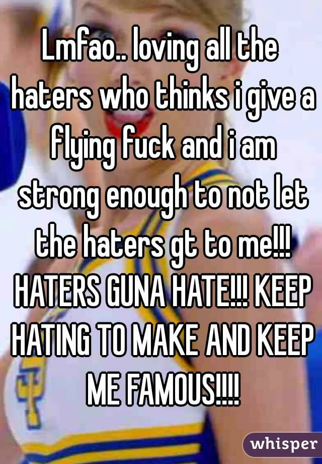 Lmfao.. loving all the haters who thinks i give a flying fuck and i am strong enough to not let the haters gt to me!!! HATERS GUNA HATE!!! KEEP HATING TO MAKE AND KEEP ME FAMOUS!!!!