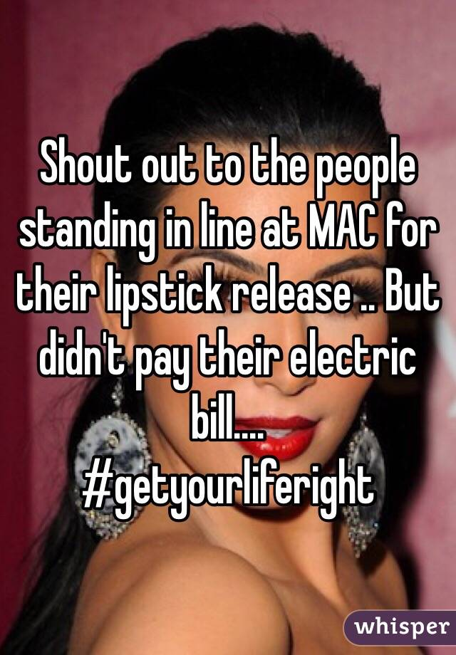 Shout out to the people standing in line at MAC for their lipstick release .. But didn't pay their electric bill.... #getyourliferight