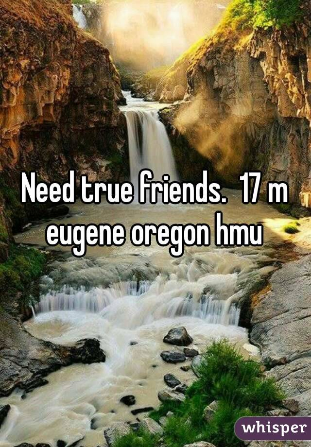 Need true friends.  17 m eugene oregon hmu